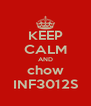 KEEP CALM AND chow INF3012S - Personalised Poster A4 size