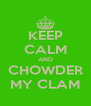KEEP CALM AND CHOWDER MY CLAM - Personalised Poster A4 size