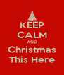 KEEP CALM AND Christmas This Here - Personalised Poster A4 size