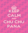 KEEP CALM AND CHU CHU PANA - Personalised Poster A4 size