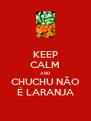 KEEP CALM AND CHUCHU NÃO É LARANJA - Personalised Poster A4 size