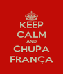 KEEP CALM AND CHUPA FRANÇA - Personalised Poster A4 size