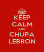 KEEP CALM AND CHUPA LEBRON - Personalised Poster A4 size