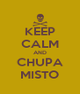 KEEP CALM AND CHUPA MISTO - Personalised Poster A4 size