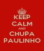 KEEP CALM AND CHUPA PAULINHO - Personalised Poster A4 size