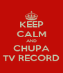 KEEP CALM AND CHUPA TV RECORD - Personalised Poster A4 size