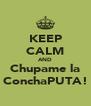 KEEP CALM AND Chupame la ConchaPUTA! - Personalised Poster A4 size