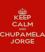 KEEP CALM AND CHUPAMELA JORGE - Personalised Poster A4 size