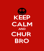 KEEP CALM AND CHUR  BRO - Personalised Poster A4 size