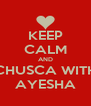 KEEP CALM AND CHUSCA WITH AYESHA - Personalised Poster A4 size