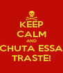 KEEP CALM AND CHUTA ESSA TRASTE! - Personalised Poster A4 size