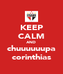KEEP CALM AND chuuuuuupa corinthias - Personalised Poster A4 size
