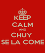 KEEP CALM AND CHUY  SE LA COME - Personalised Poster A4 size
