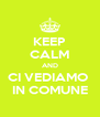 KEEP CALM AND CI VEDIAMO  IN COMUNE - Personalised Poster A4 size