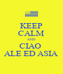 KEEP CALM AND CIAO  ALE ED ASIA - Personalised Poster A4 size