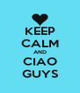 KEEP CALM AND CIAO GUYS - Personalised Poster A4 size