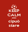 KEEP CALM AND cipuò stare - Personalised Poster A4 size