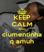 KEEP CALM AND ciumentinha q amuh - Personalised Poster A4 size