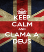 KEEP CALM AND CLAMA A DEUS - Personalised Poster A4 size