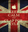 KEEP CALM AND CLAP FOR  KYLE - Personalised Poster A4 size