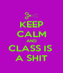 KEEP CALM AND CLASS IS  A SHIT - Personalised Poster A4 size