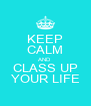 KEEP CALM AND CLASS UP YOUR LIFE - Personalised Poster A4 size
