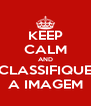 KEEP CALM AND CLASSIFIQUE A IMAGEM - Personalised Poster A4 size
