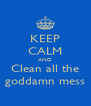 KEEP CALM AND Clean all the goddamn mess - Personalised Poster A4 size