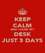KEEP CALM AND CLEAN MY DESK JUST 3 DAYS - Personalised Poster A4 size