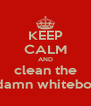 KEEP CALM AND clean the goddamn whiteboards - Personalised Poster A4 size