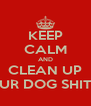 KEEP CALM AND CLEAN UP UR DOG SHIT - Personalised Poster A4 size