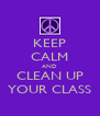 KEEP CALM AND CLEAN UP YOUR CLASS - Personalised Poster A4 size