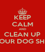 KEEP CALM AND CLEAN UP YOUR DOG SHIT - Personalised Poster A4 size