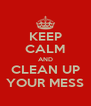 KEEP CALM AND CLEAN UP YOUR MESS - Personalised Poster A4 size