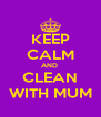 KEEP CALM AND  CLEAN WITH MUM - Personalised Poster A4 size