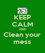 KEEP CALM AND Clean your mess - Personalised Poster A4 size
