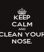 KEEP CALM AND CLEAN YOUR NOSE. - Personalised Poster A4 size