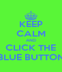 KEEP CALM AND CLICK THE BLUE BUTTON - Personalised Poster A4 size