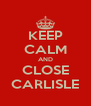KEEP CALM AND CLOSE CARLISLE - Personalised Poster A4 size