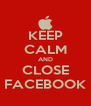KEEP CALM AND CLOSE FACEBOOK - Personalised Poster A4 size