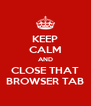 KEEP CALM AND CLOSE THAT BROWSER TAB - Personalised Poster A4 size