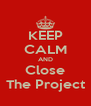 KEEP CALM AND Close The Project - Personalised Poster A4 size