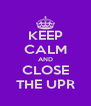 KEEP CALM AND CLOSE THE UPR - Personalised Poster A4 size