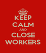 KEEP CALM AND CLOSE WORKERS - Personalised Poster A4 size