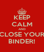 KEEP CALM AND CLOSE YOUR BINDER! - Personalised Poster A4 size