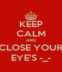 KEEP CALM AND CLOSE YOUR EYE'S -_- - Personalised Poster A4 size