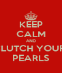 KEEP CALM AND CLUTCH YOUR  PEARLS - Personalised Poster A4 size