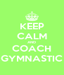 KEEP CALM AND COACH GYMNASTIC - Personalised Poster A4 size