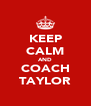 KEEP CALM AND COACH TAYLOR - Personalised Poster A4 size