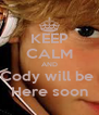 KEEP CALM AND Cody will be  Here soon - Personalised Poster A4 size